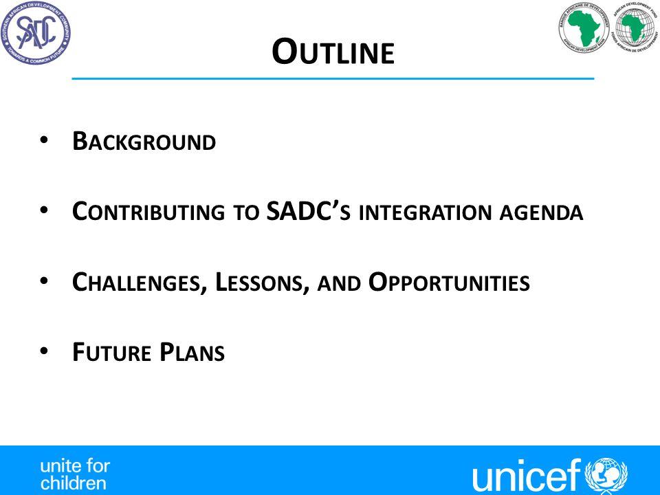 O UTLINE B ACKGROUND C ONTRIBUTING TO SADC' S INTEGRATION AGENDA C HALLENGES, L ESSONS, AND O PPORTUNITIES F UTURE P LANS