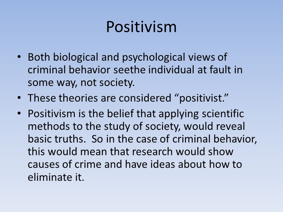 Positivism Both biological and psychological views of criminal behavior seethe individual at fault in some way, not society.