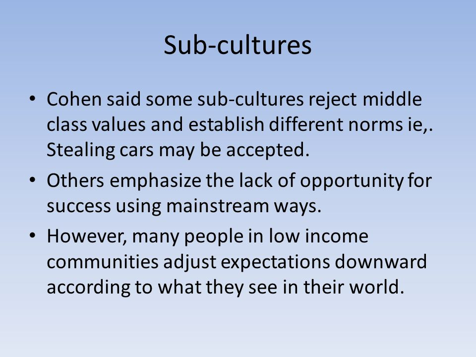 Sub-cultures Cohen said some sub-cultures reject middle class values and establish different norms ie,.