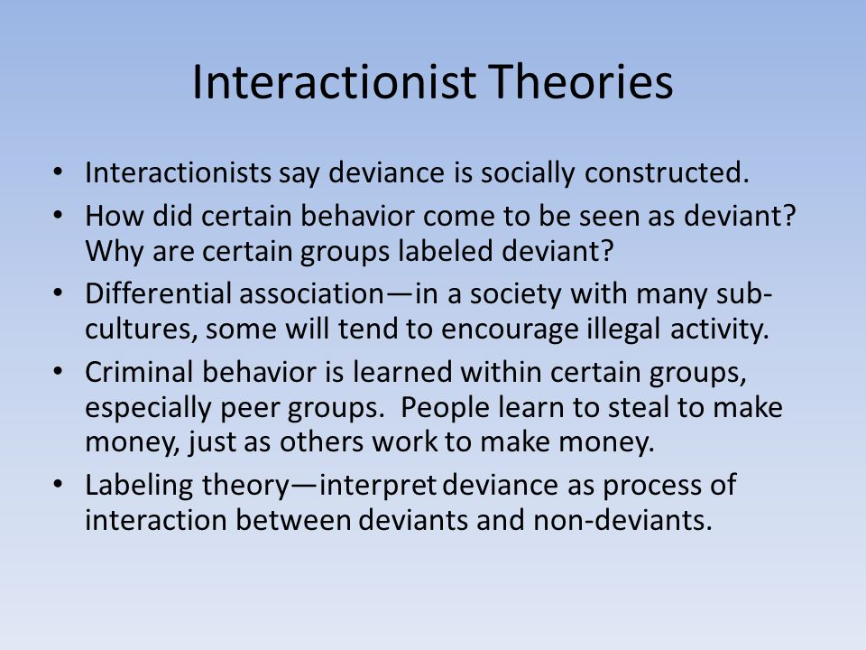 Interactionist Theories Interactionists say deviance is socially constructed.