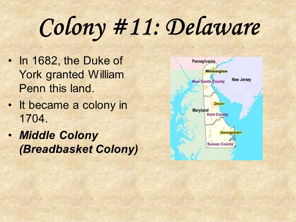 Colony #10: Pennsylvania In 1681, William Penn was granted a charter for land between Maryland and New York.