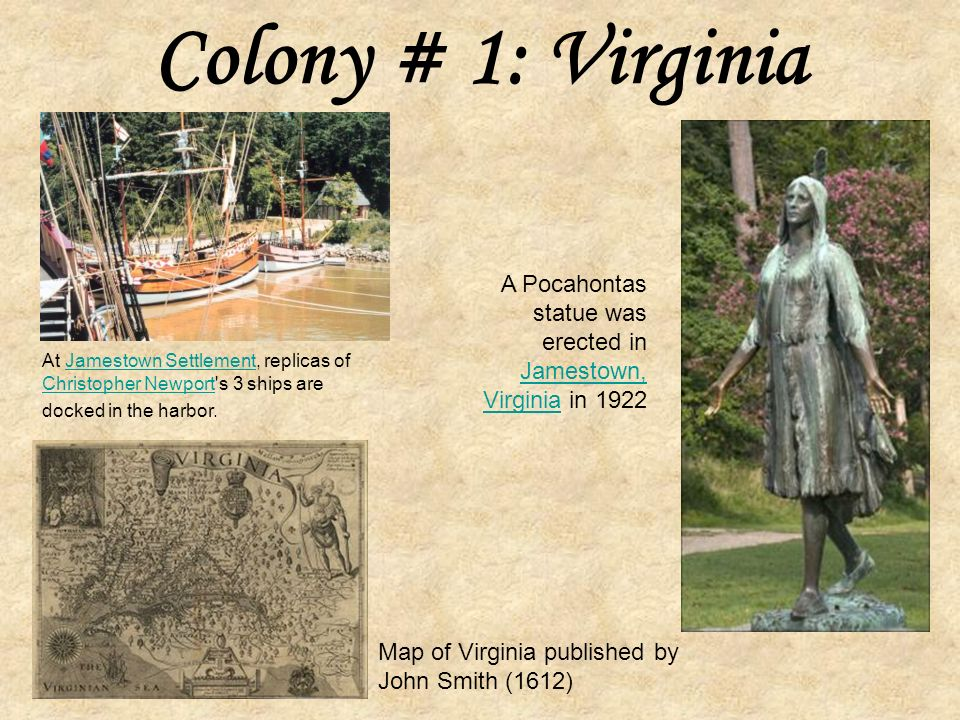 Colony # 1: Virginia Founded in 1607 (Jamestown) Captain John Smith is given credit for starting this colony.