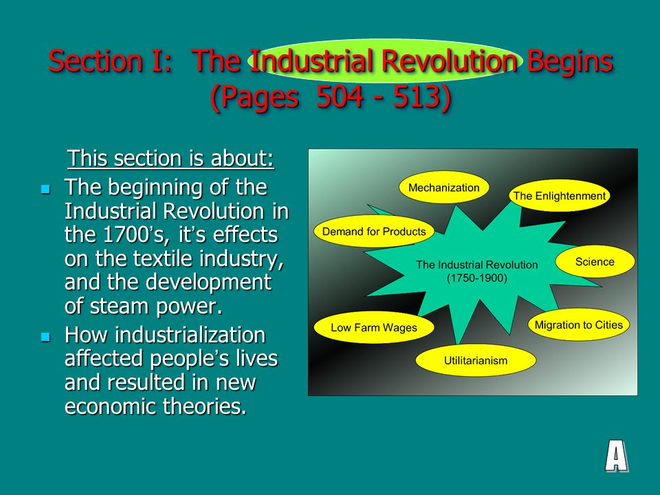 Section I: The Industrial Revolution Begins (Pages 504 - 513) This section is about: This section is about: The beginning of the Industrial Revolution in the 1700 ' s, it ' s effects on the textile industry, and the development of steam power.