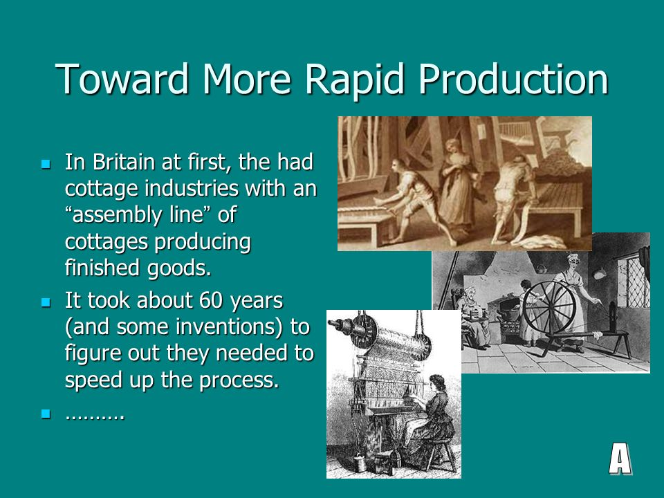 Toward More Rapid Production In Britain at first, the had cottage industries with an assembly line of cottages producing finished goods.