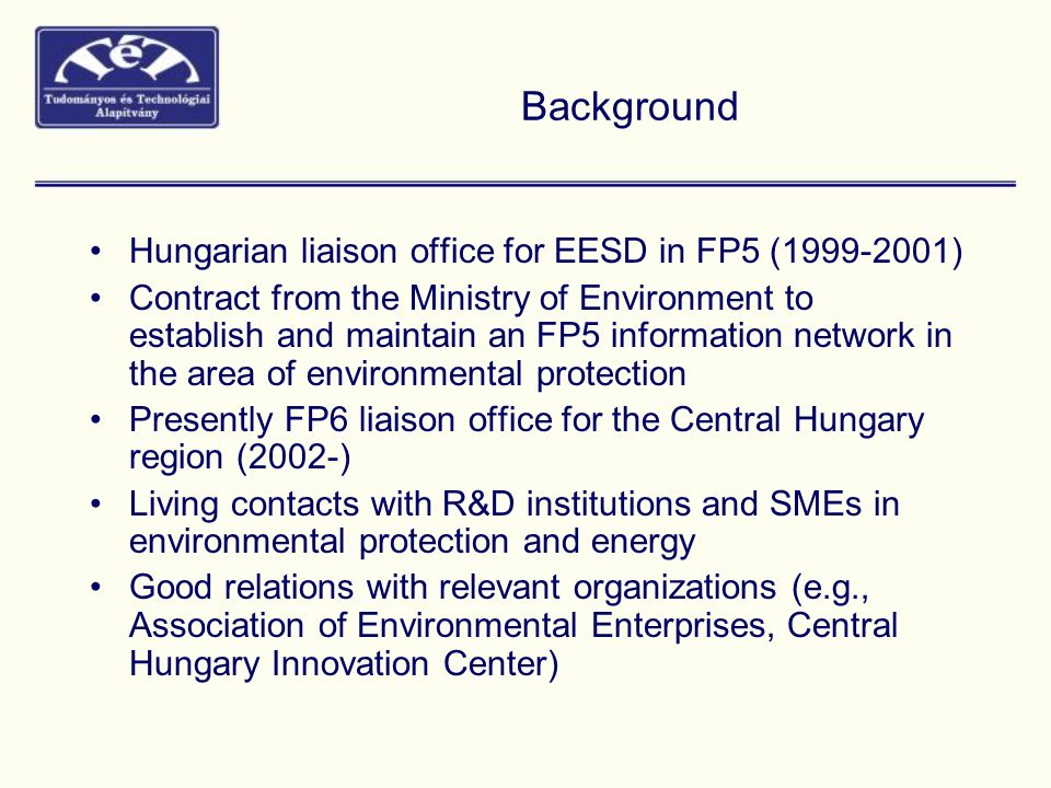 Background Hungarian liaison office for EESD in FP5 ( ) Contract from the Ministry of Environment to establish and maintain an FP5 information network in the area of environmental protection Presently FP6 liaison office for the Central Hungary region (2002-) Living contacts with R&D institutions and SMEs in environmental protection and energy Good relations with relevant organizations (e.g., Association of Environmental Enterprises, Central Hungary Innovation Center)