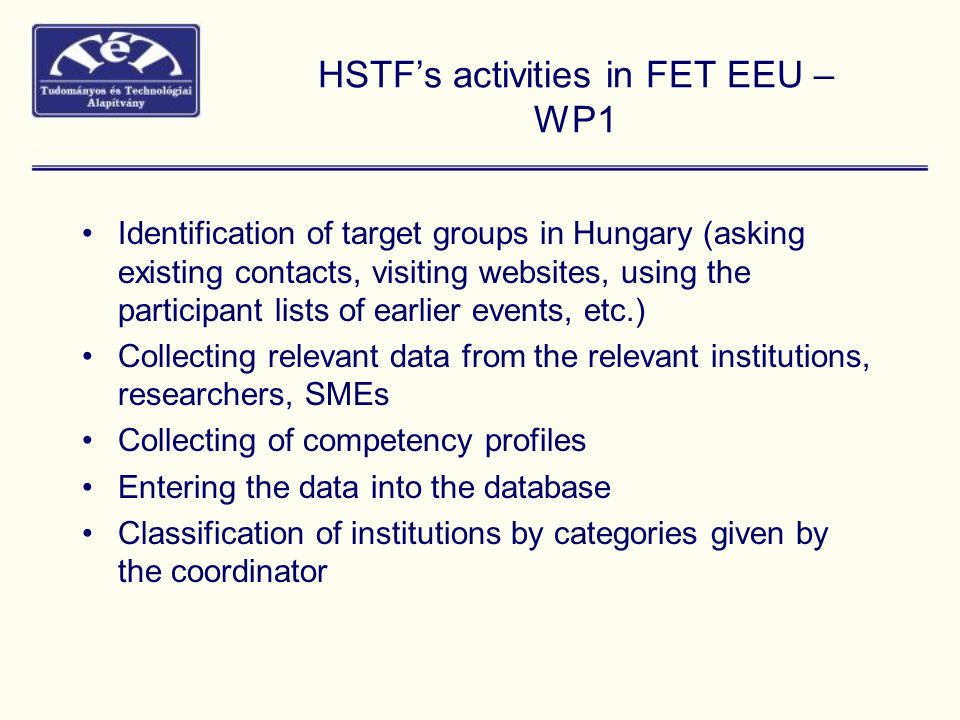 HSTF's activities in FET EEU – WP1 Identification of target groups in Hungary (asking existing contacts, visiting websites, using the participant lists of earlier events, etc.) Collecting relevant data from the relevant institutions, researchers, SMEs Collecting of competency profiles Entering the data into the database Classification of institutions by categories given by the coordinator