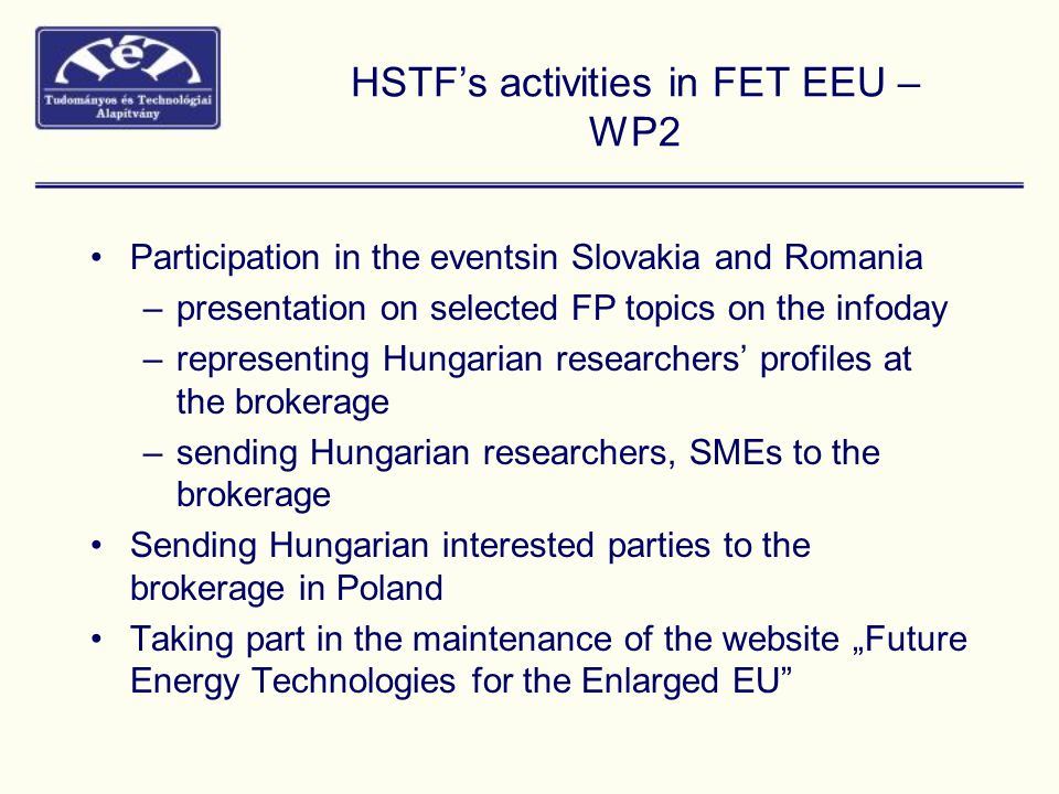"HSTF's activities in FET EEU – WP2 Participation in the eventsin Slovakia and Romania –presentation on selected FP topics on the infoday –representing Hungarian researchers' profiles at the brokerage –sending Hungarian researchers, SMEs to the brokerage Sending Hungarian interested parties to the brokerage in Poland Taking part in the maintenance of the website ""Future Energy Technologies for the Enlarged EU"