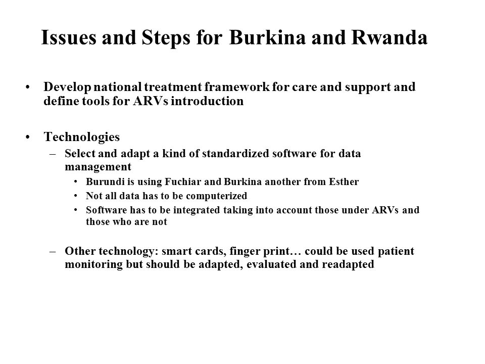Issues and Steps for Burkina and Rwanda Develop national treatment framework for care and support and define tools for ARVs introduction Technologies –Select and adapt a kind of standardized software for data management Burundi is using Fuchiar and Burkina another from Esther Not all data has to be computerized Software has to be integrated taking into account those under ARVs and those who are not –Other technology: smart cards, finger print… could be used patient monitoring but should be adapted, evaluated and readapted