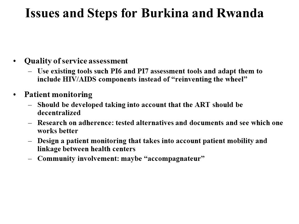 Issues and Steps for Burkina and Rwanda Quality of service assessment –Use existing tools such PI6 and PI7 assessment tools and adapt them to include HIV/AIDS components instead of reinventing the wheel Patient monitoring –Should be developed taking into account that the ART should be decentralized –Research on adherence: tested alternatives and documents and see which one works better –Design a patient monitoring that takes into account patient mobility and linkage between health centers –Community involvement: maybe accompagnateur
