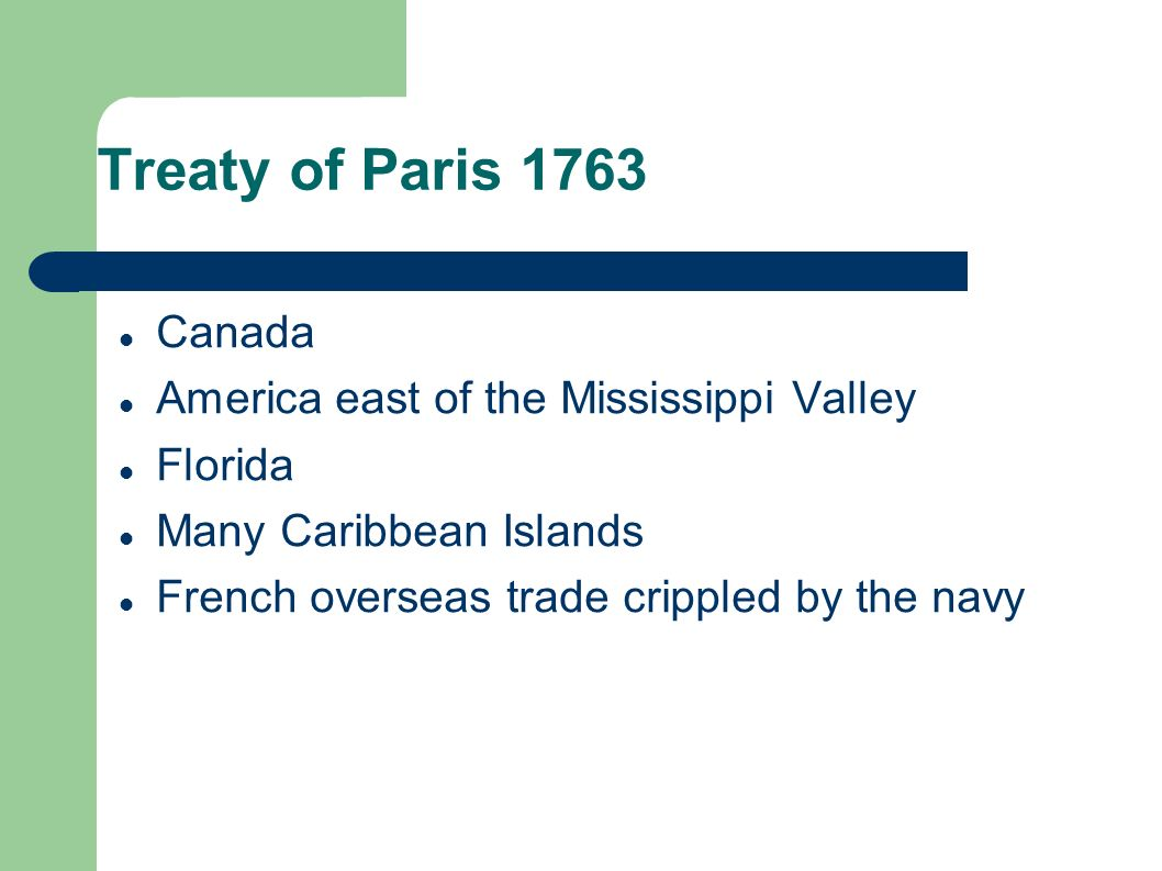 Treaty of Paris 1763 Canada America east of the Mississippi Valley Florida Many Caribbean Islands French overseas trade crippled by the navy