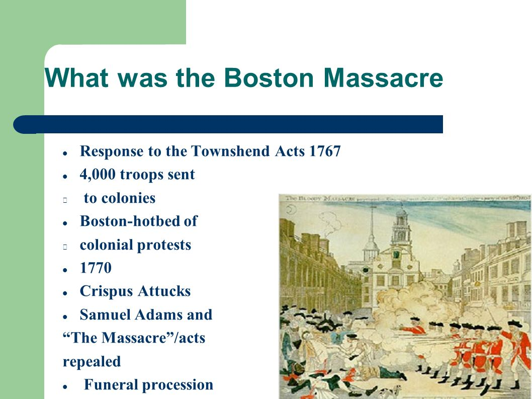 What was the Boston Massacre Response to the Townshend Acts 1767 4,000 troops sent to colonies Boston-hotbed of colonial protests 1770 Crispus Attucks Samuel Adams and The Massacre /acts repealed Funeral procession