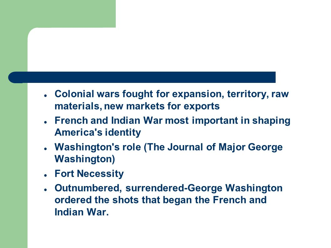 Colonial wars fought for expansion, territory, raw materials, new markets for exports French and Indian War most important in shaping America s identity Washington s role (The Journal of Major George Washington) Fort Necessity Outnumbered, surrendered-George Washington ordered the shots that began the French and Indian War.