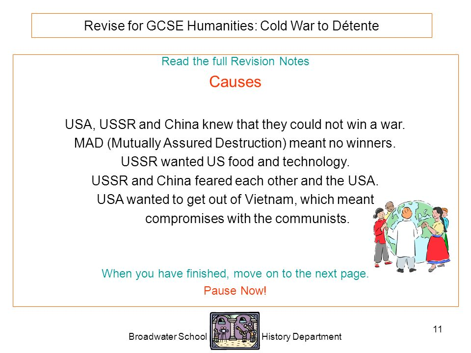 Broadwater School History Department 11 Revise for GCSE Humanities: Cold War to Détente Read the full Revision Notes Causes USA, USSR and China knew that they could not win a war.