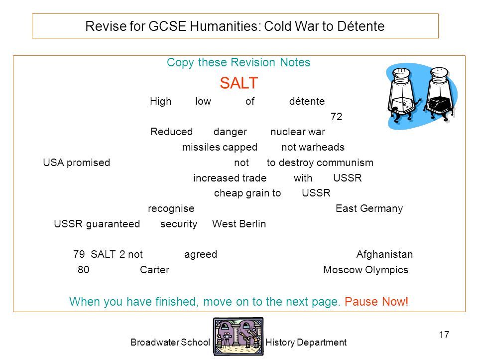Broadwater School History Department 17 Revise for GCSE Humanities: Cold War to Détente Copy these Revision Notes SALT High and low points of 1970s détente.