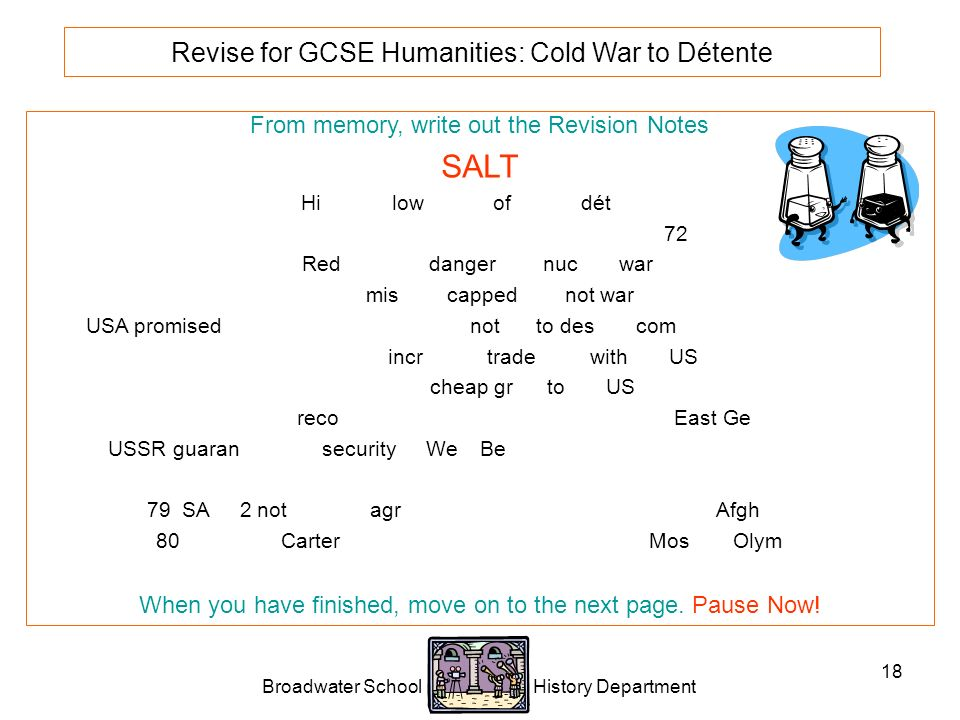 Broadwater School History Department 18 Revise for GCSE Humanities: Cold War to Détente From memory, write out the Revision Notes SALT High and low points of 1970s détente.