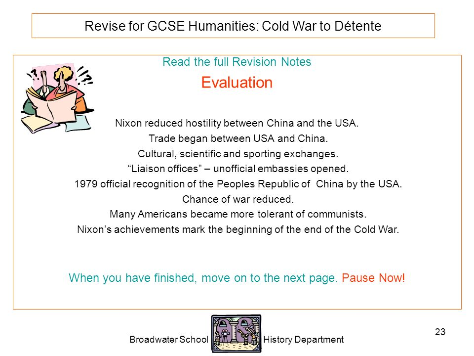 Broadwater School History Department 23 Revise for GCSE Humanities: Cold War to Détente Read the full Revision Notes Evaluation Nixon reduced hostility between China and the USA.