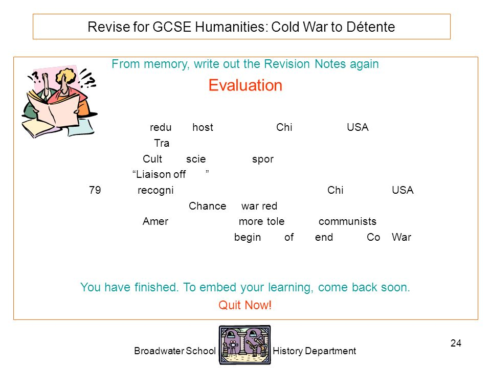 Broadwater School History Department 24 Revise for GCSE Humanities: Cold War to Détente From memory, write out the Revision Notes again Evaluation Nixon reduced hostility between China and the USA.