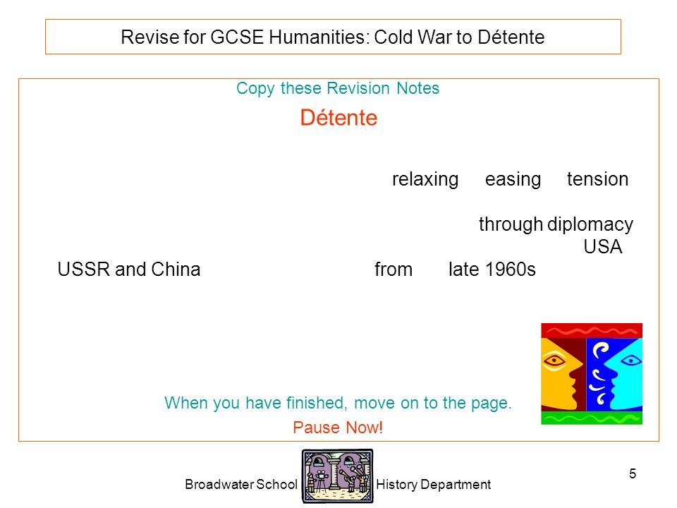 Broadwater School History Department 5 Revise for GCSE Humanities: Cold War to Détente Copy these Revision Notes Détente Détente is a French word that means the relaxing or easing of tension between two hostile nations that are not actually fighting.