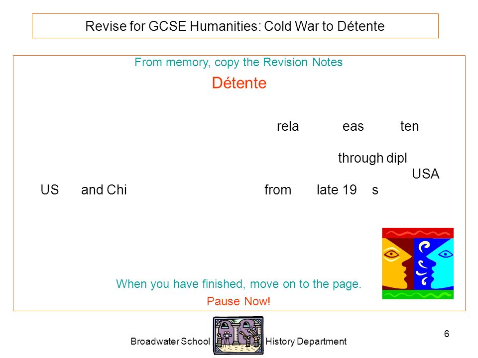 Broadwater School History Department 6 Revise for GCSE Humanities: Cold War to Détente From memory, copy the Revision Notes Détente Détente is a French word that means the relaxing or easing of tension between two hostile nations that are not actually fighting.