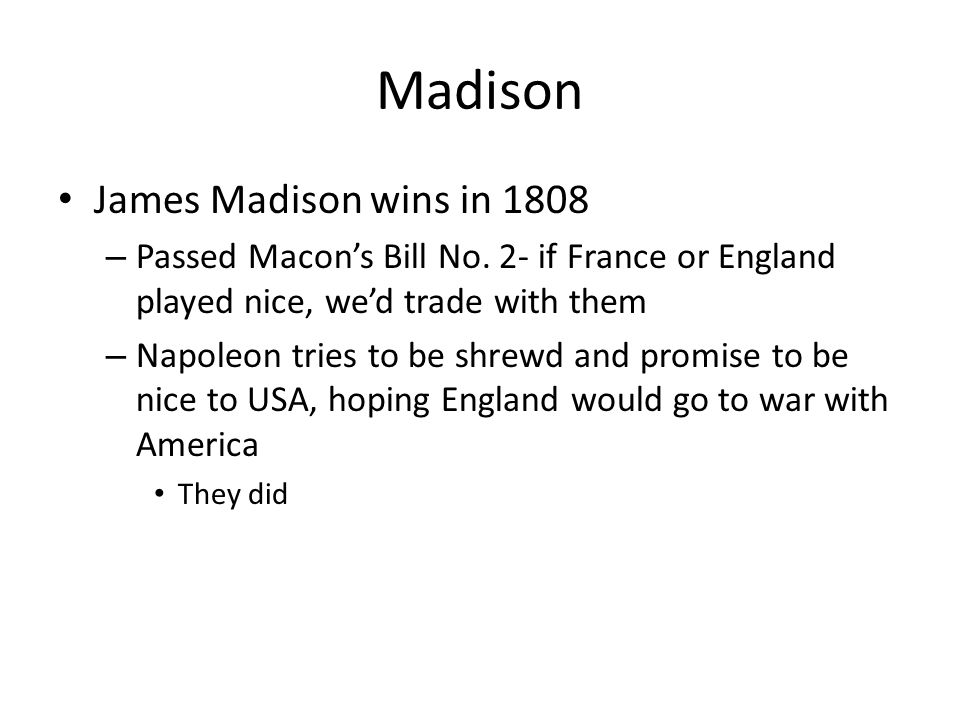 Madison James Madison wins in 1808 – Passed Macon's Bill No.