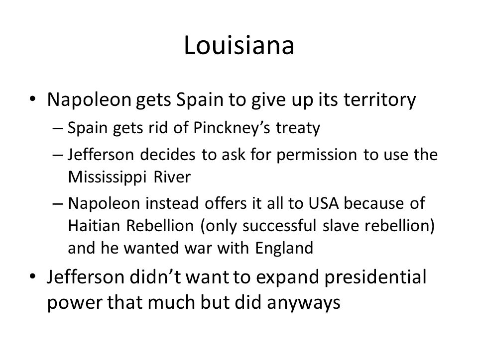 Louisiana Napoleon gets Spain to give up its territory – Spain gets rid of Pinckney's treaty – Jefferson decides to ask for permission to use the Mississippi River – Napoleon instead offers it all to USA because of Haitian Rebellion (only successful slave rebellion) and he wanted war with England Jefferson didn't want to expand presidential power that much but did anyways
