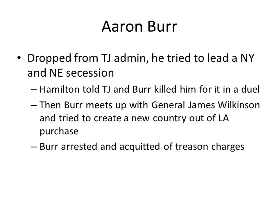 Aaron Burr Dropped from TJ admin, he tried to lead a NY and NE secession – Hamilton told TJ and Burr killed him for it in a duel – Then Burr meets up with General James Wilkinson and tried to create a new country out of LA purchase – Burr arrested and acquitted of treason charges