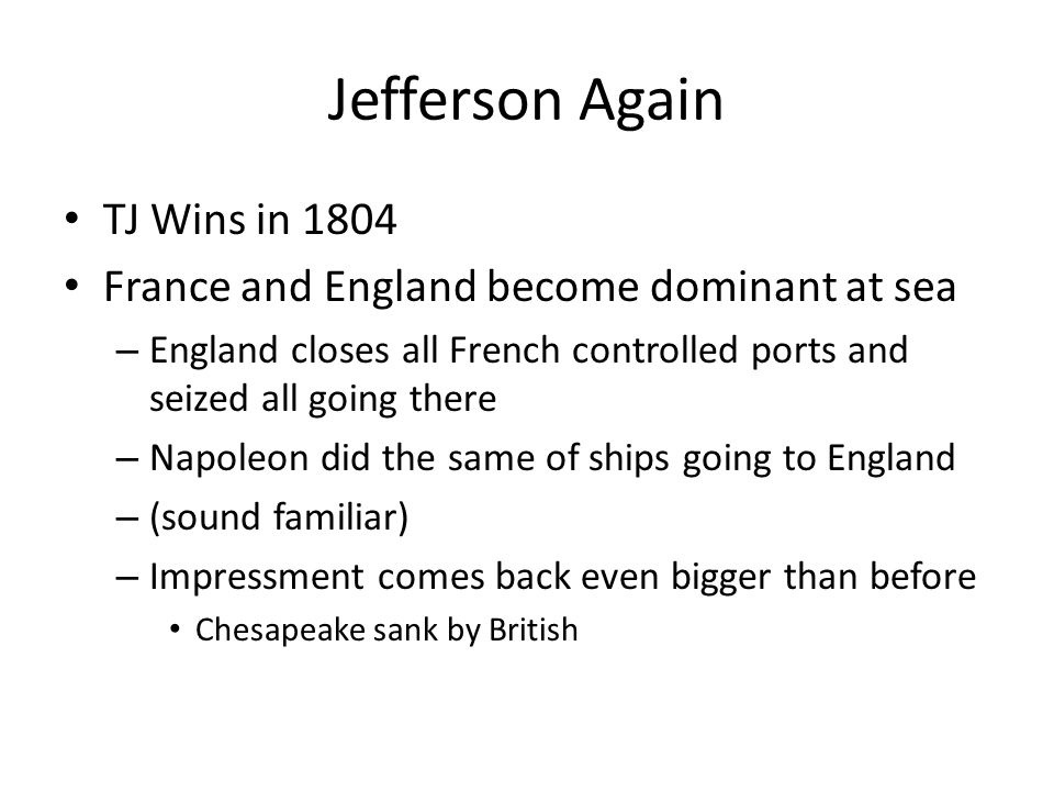 Jefferson Again TJ Wins in 1804 France and England become dominant at sea – England closes all French controlled ports and seized all going there – Napoleon did the same of ships going to England – (sound familiar) – Impressment comes back even bigger than before Chesapeake sank by British