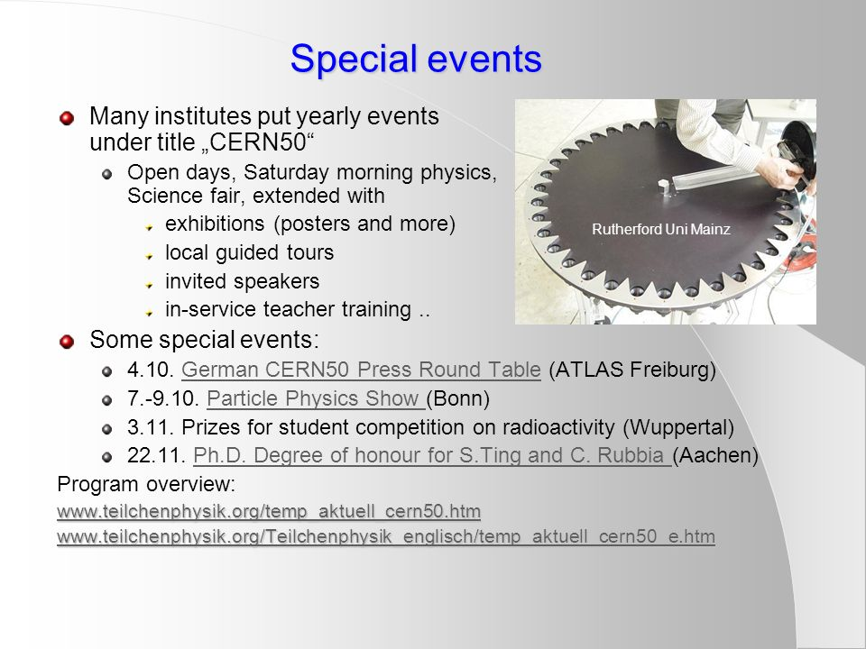 "Special events Many institutes put yearly events under title ""CERN50 Open days, Saturday morning physics, Science fair, extended with exhibitions (posters and more) local guided tours invited speakers in-service teacher training.."