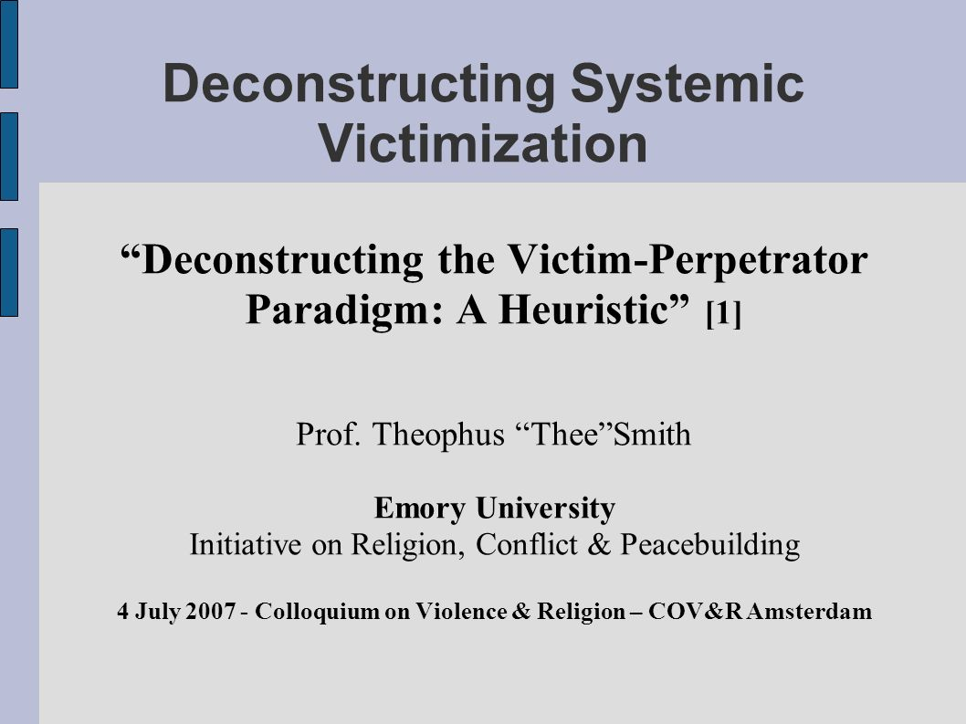 Deconstructing Systemic Victimization Deconstructing the Victim-Perpetrator Paradigm: A Heuristic [1] Prof.