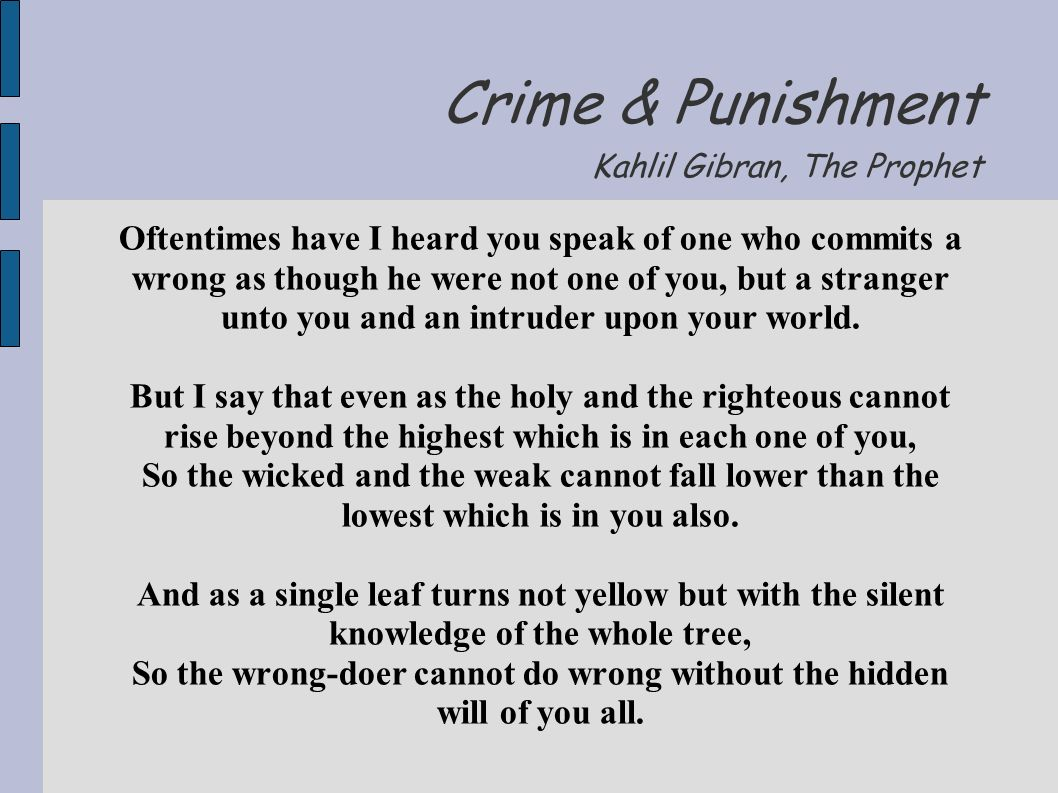 Crime & Punishment Kahlil Gibran, The Prophet Oftentimes have I heard you speak of one who commits a wrong as though he were not one of you, but a stranger unto you and an intruder upon your world.