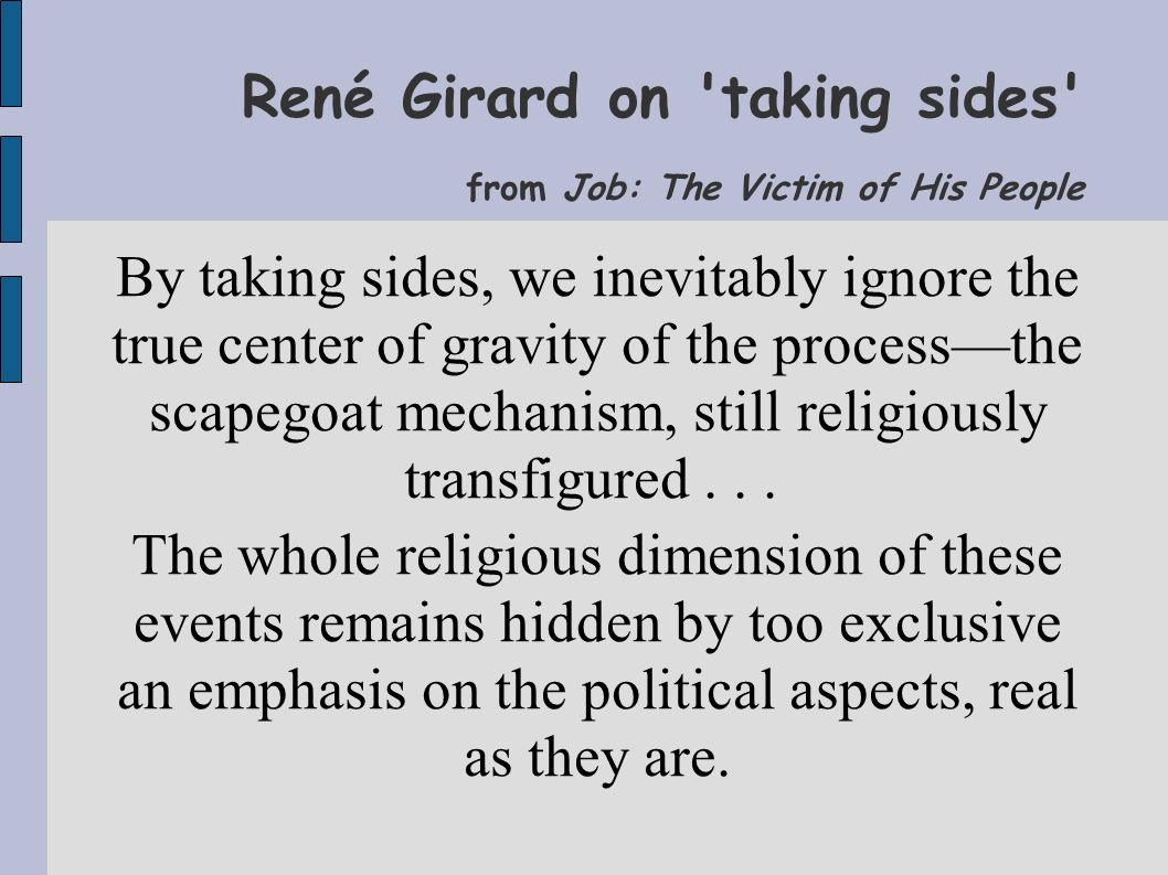 René Girard on taking sides from Job: The Victim of His People By taking sides, we inevitably ignore the true center of gravity of the process—the scapegoat mechanism, still religiously transfigured...
