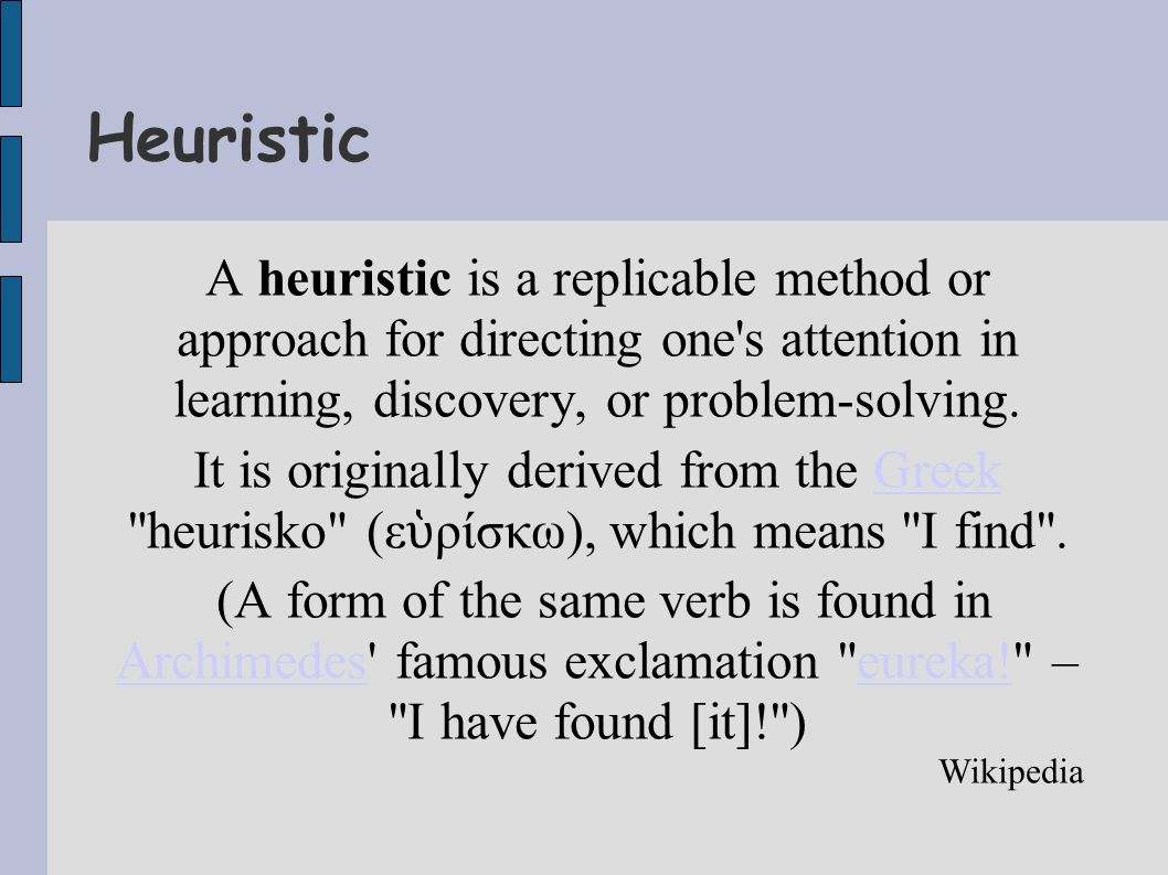 Heuristic A heuristic is a replicable method or approach for directing one s attention in learning, discovery, or problem-solving.
