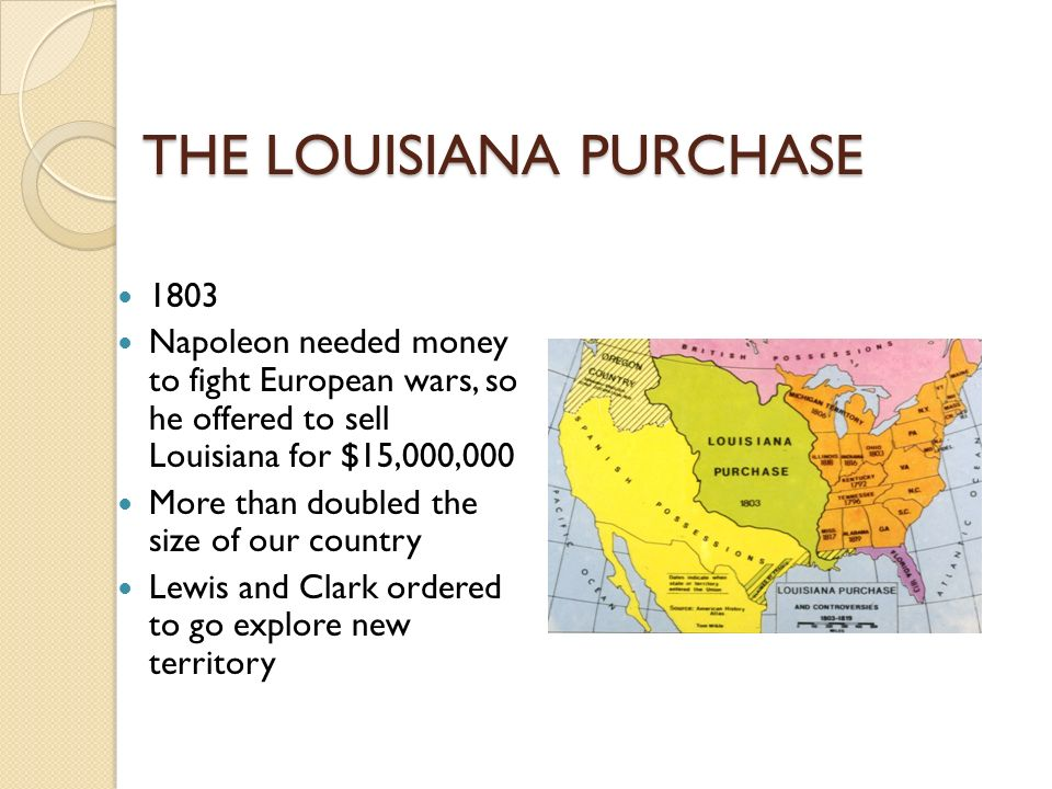 THE LOUISIANA PURCHASE 1803 Napoleon needed money to fight European wars, so he offered to sell Louisiana for $15,000,000 More than doubled the size of our country Lewis and Clark ordered to go explore new territory
