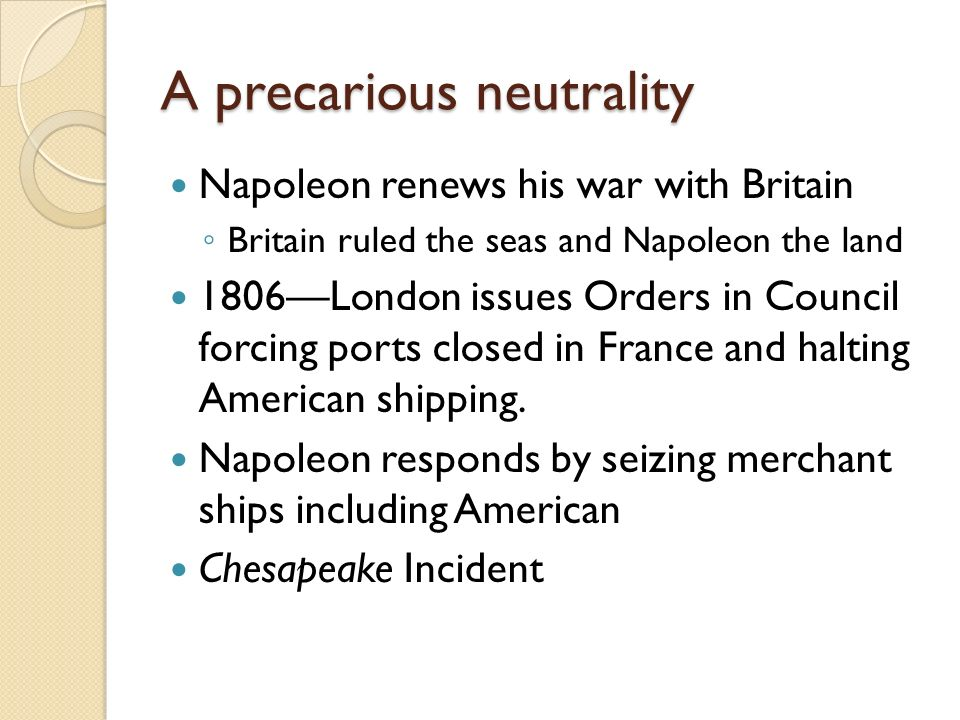 A precarious neutrality Napoleon renews his war with Britain ◦ Britain ruled the seas and Napoleon the land 1806—London issues Orders in Council forcing ports closed in France and halting American shipping.