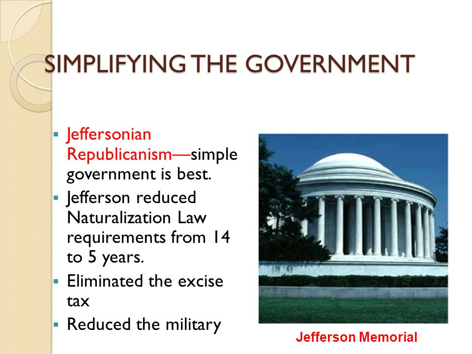 SIMPLIFYING THE GOVERNMENT  Jeffersonian Republicanism—simple government is best.