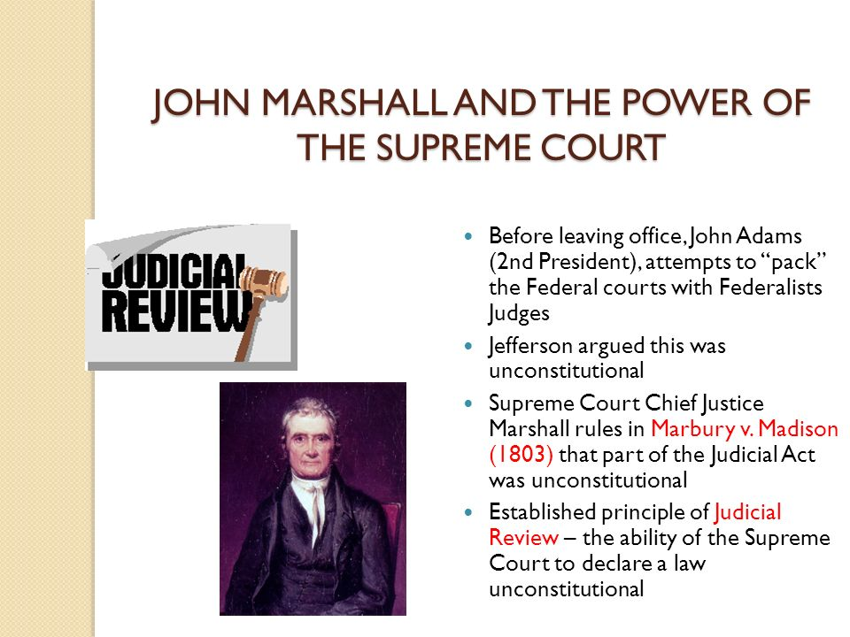 JOHN MARSHALL AND THE POWER OF THE SUPREME COURT Before leaving office, John Adams (2nd President), attempts to pack the Federal courts with Federalists Judges Jefferson argued this was unconstitutional Supreme Court Chief Justice Marshall rules in Marbury v.