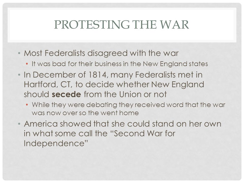 PROTESTING THE WAR Most Federalists disagreed with the war It was bad for their business in the New England states In December of 1814, many Federalists met in Hartford, CT, to decide whether New England should secede from the Union or not While they were debating they received word that the war was now over so the went home America showed that she could stand on her own in what some call the Second War for Independence