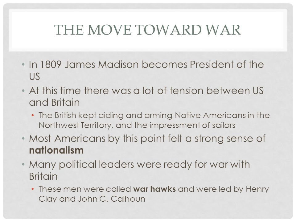 THE MOVE TOWARD WAR In 1809 James Madison becomes President of the US At this time there was a lot of tension between US and Britain The British kept aiding and arming Native Americans in the Northwest Territory, and the impressment of sailors Most Americans by this point felt a strong sense of nationalism Many political leaders were ready for war with Britain These men were called war hawks and were led by Henry Clay and John C.