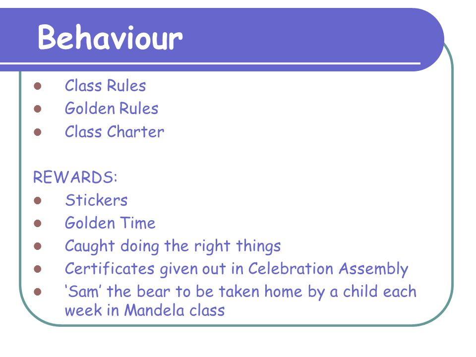 Behaviour Class Rules Golden Rules Class Charter REWARDS: Stickers Golden Time Caught doing the right things Certificates given out in Celebration Assembly 'Sam' the bear to be taken home by a child each week in Mandela class