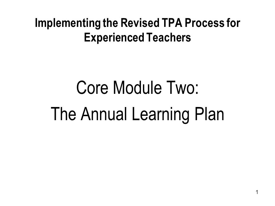 1 Implementing the Revised TPA Process for Experienced Teachers Core Module Two: The Annual Learning Plan