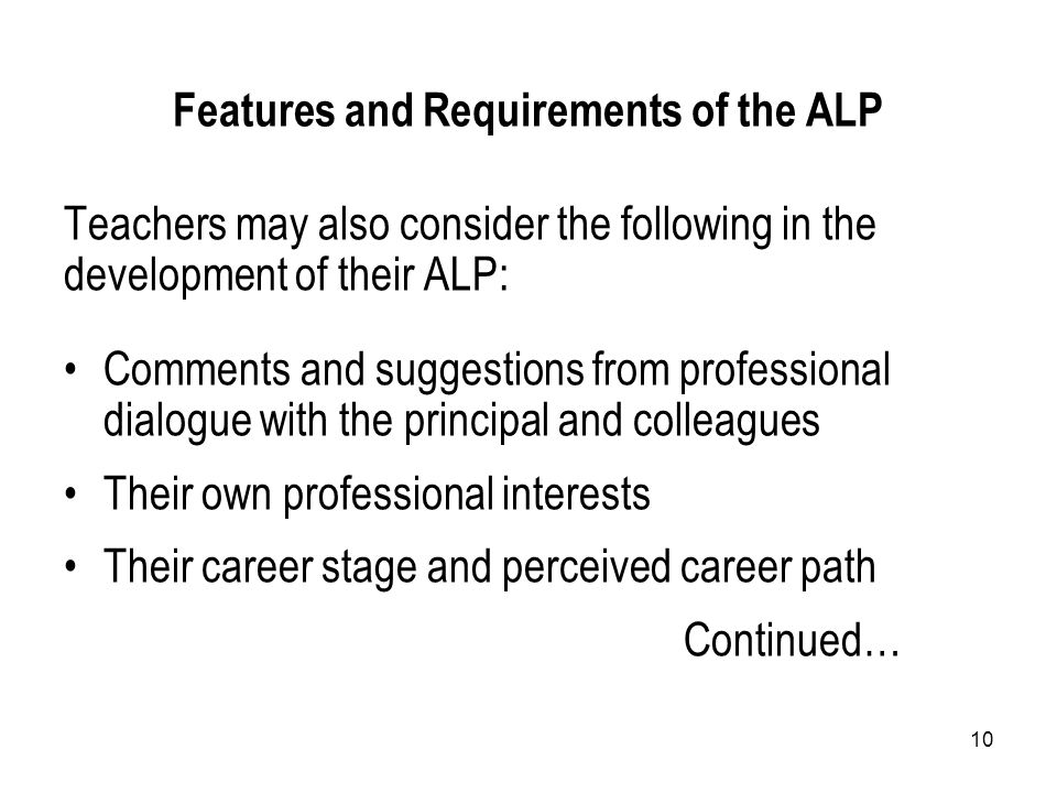10 Features and Requirements of the ALP Teachers may also consider the following in the development of their ALP: Comments and suggestions from professional dialogue with the principal and colleagues Their own professional interests Their career stage and perceived career path Continued…