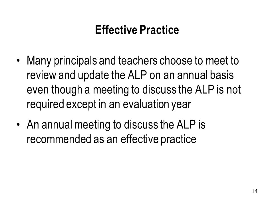 14 Effective Practice Many principals and teachers choose to meet to review and update the ALP on an annual basis even though a meeting to discuss the ALP is not required except in an evaluation year An annual meeting to discuss the ALP is recommended as an effective practice