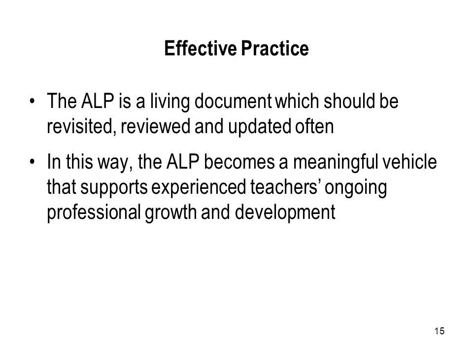 15 Effective Practice The ALP is a living document which should be revisited, reviewed and updated often In this way, the ALP becomes a meaningful vehicle that supports experienced teachers' ongoing professional growth and development