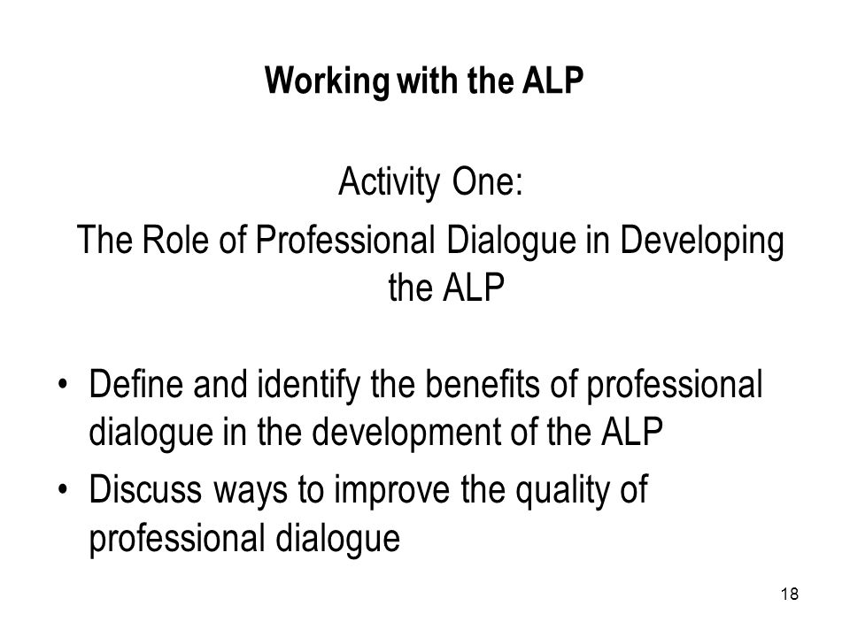 18 Working with the ALP Activity One: The Role of Professional Dialogue in Developing the ALP Define and identify the benefits of professional dialogue in the development of the ALP Discuss ways to improve the quality of professional dialogue