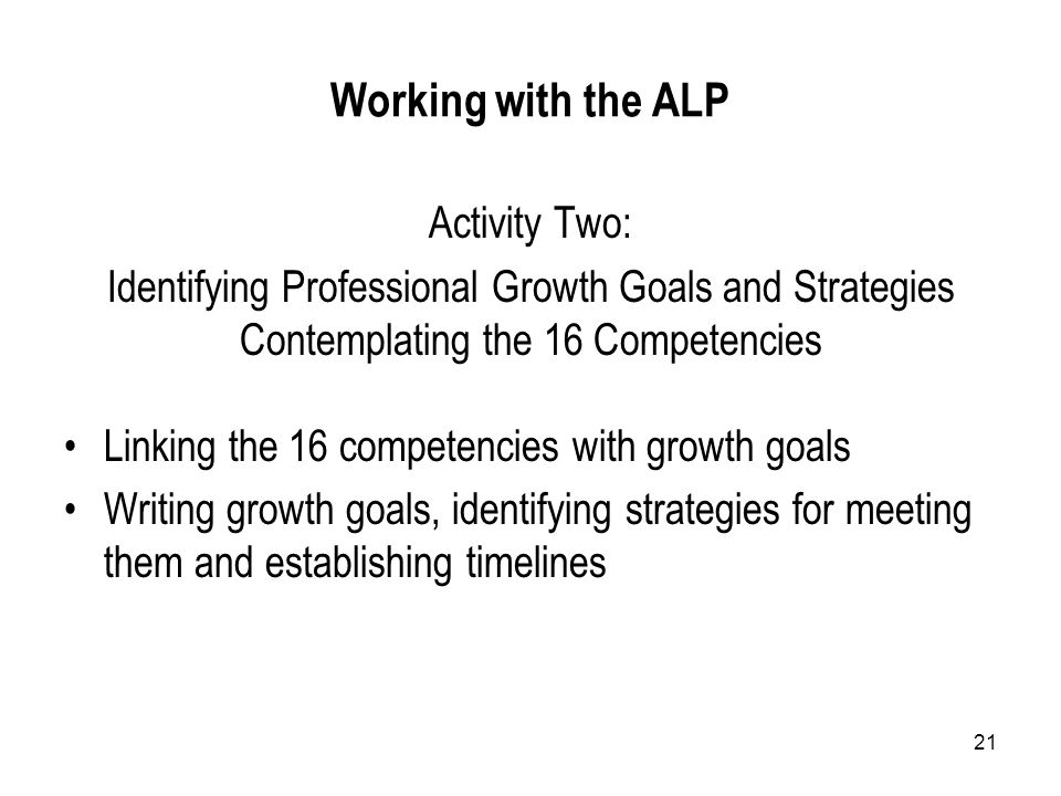 21 Working with the ALP Activity Two: Identifying Professional Growth Goals and Strategies Contemplating the 16 Competencies Linking the 16 competencies with growth goals Writing growth goals, identifying strategies for meeting them and establishing timelines