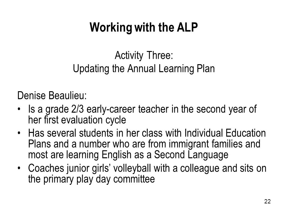 22 Working with the ALP Activity Three: Updating the Annual Learning Plan Denise Beaulieu: Is a grade 2/3 early-career teacher in the second year of her first evaluation cycle Has several students in her class with Individual Education Plans and a number who are from immigrant families and most are learning English as a Second Language Coaches junior girls' volleyball with a colleague and sits on the primary play day committee