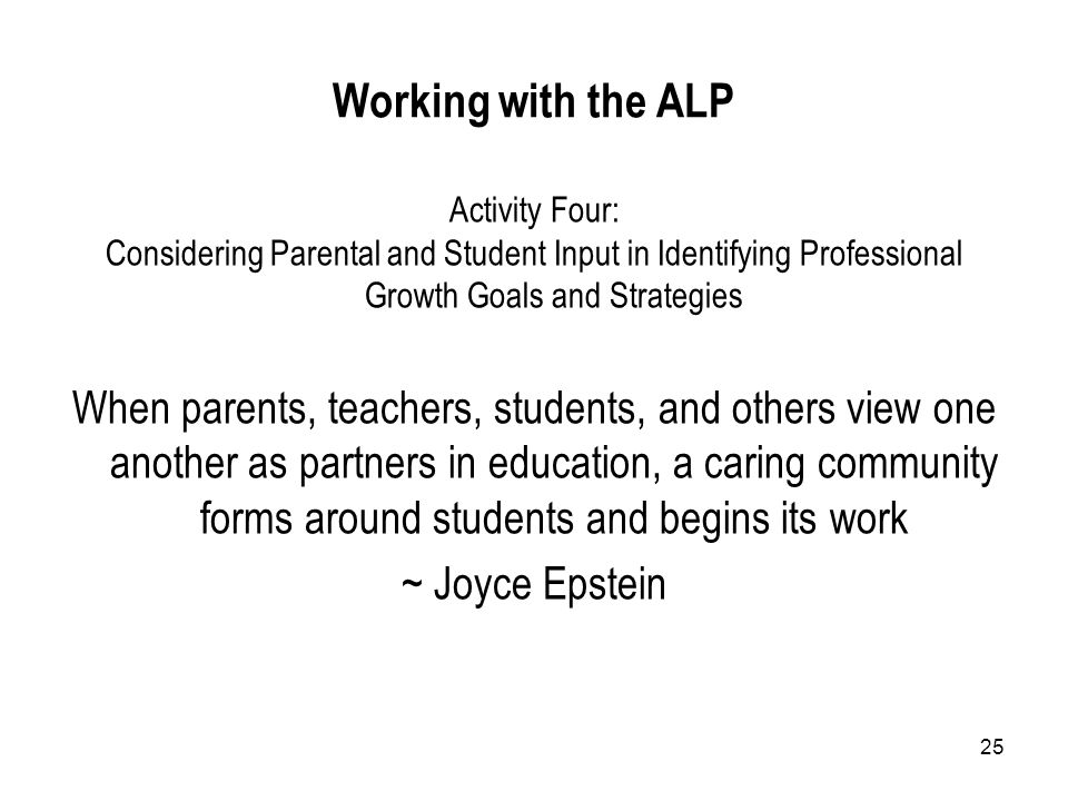 25 Working with the ALP Activity Four: Considering Parental and Student Input in Identifying Professional Growth Goals and Strategies When parents, teachers, students, and others view one another as partners in education, a caring community forms around students and begins its work ~ Joyce Epstein