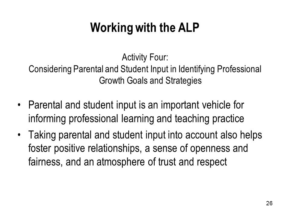 26 Working with the ALP Activity Four: Considering Parental and Student Input in Identifying Professional Growth Goals and Strategies Parental and student input is an important vehicle for informing professional learning and teaching practice Taking parental and student input into account also helps foster positive relationships, a sense of openness and fairness, and an atmosphere of trust and respect