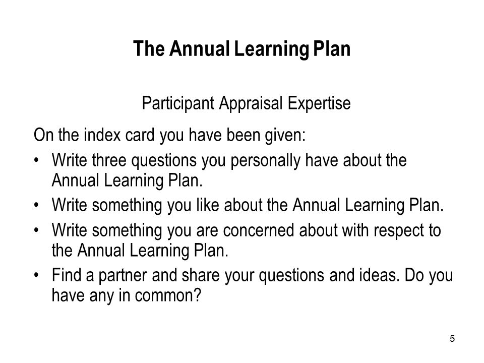 5 The Annual Learning Plan Participant Appraisal Expertise On the index card you have been given: Write three questions you personally have about the Annual Learning Plan.