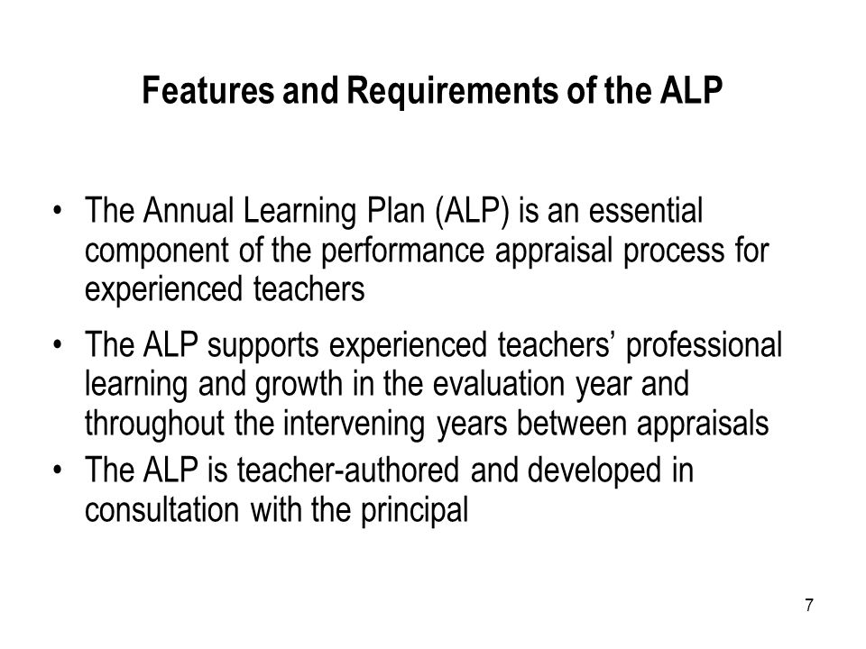 7 Features and Requirements of the ALP The Annual Learning Plan (ALP) is an essential component of the performance appraisal process for experienced teachers The ALP supports experienced teachers' professional learning and growth in the evaluation year and throughout the intervening years between appraisals The ALP is teacher-authored and developed in consultation with the principal